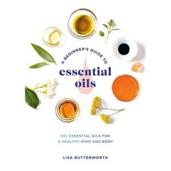 A Beginner's Guide to Essential Oils - by Lisa Butterworth (Paperback)