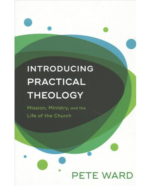Introducing Practical Theology : Mission, Ministry, and the Life of the Church (Paperback) (Pete Ward) - image 1 of 1