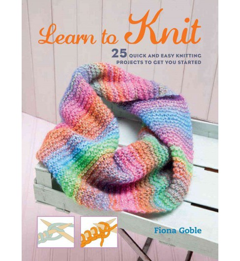 Learn to Knit : 25 Quick and Easy Knitting Projects to Get You Started (Paperback) (Fiona Goble) - image 1 of 1