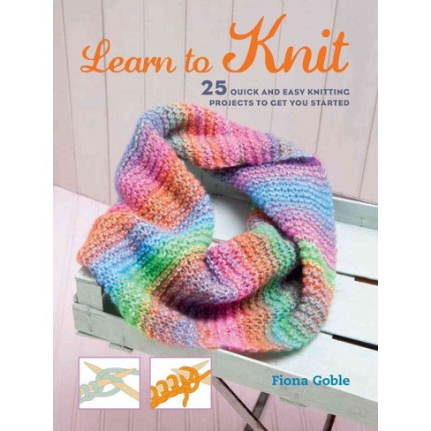Learn To Knit 25 Quick And Easy Knitting Projects To Get You