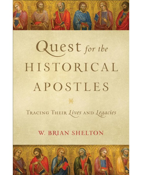 Quest for the Historical Apostles : Tracing Their Lives and Legacies -  by W. Brian Shelton (Paperback) - image 1 of 1