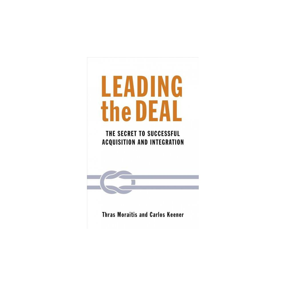 Leading the Deal : The Secret to Successful Acquisition and Integration - (Paperback)