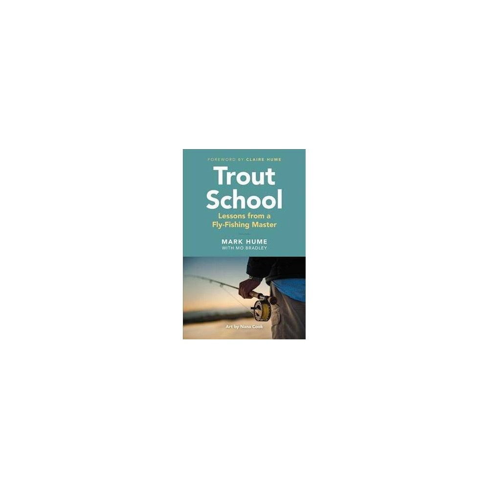 Trout School : Lessons from a Fly-Fishing Master - by Mark Hume (Paperback)