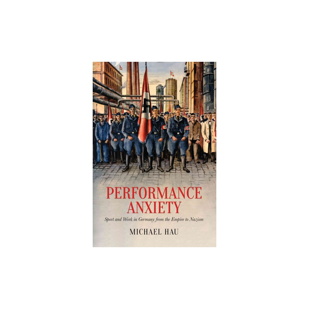 Performance Anxiety : Sport and Work in Germany from the Empire to Nazism - by Michael Hau (Hardcover)