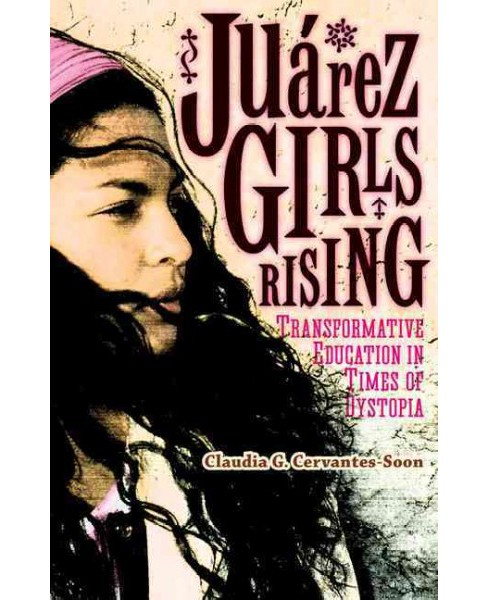 Juárez Girls Rising : Transformative Education in Times of Dystopia (Paperback) (Claudia G. - image 1 of 1