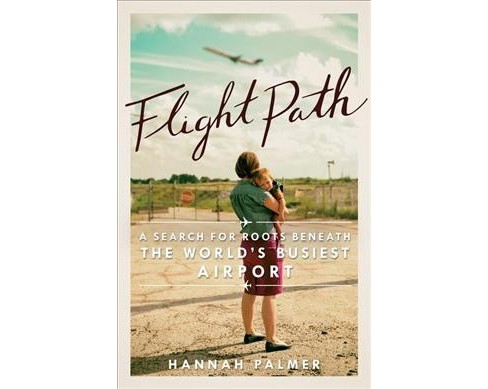 Flight Path : A Search for Roots beneath the World's Busiest Airport (Paperback) (Hannah Palmer) - image 1 of 1