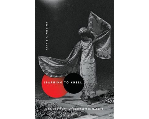 Learning to Kneel : Noh, Modernism, and Journeys in Teaching (Reprint) (Paperback) (Carrie J. Preston) - image 1 of 1