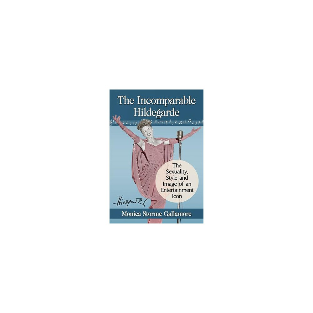 Incomparable Hildegarde : The Sexuality, Style and Image of an Entertainment Icon - (Paperback)