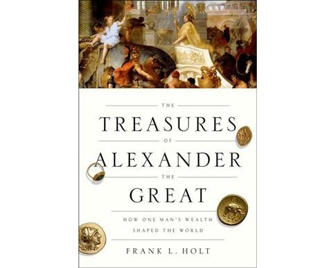 Treasures of Alexander the Great : How One Man's Wealth Shaped the World (Reprint) (Paperback) (Frank L. - image 1 of 1