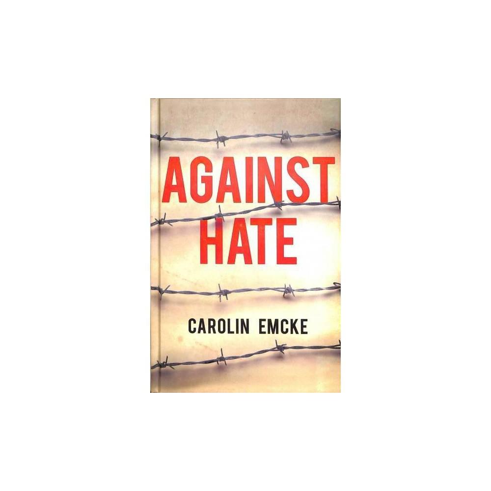 Against Hate - by Carolin Emcke (Hardcover)