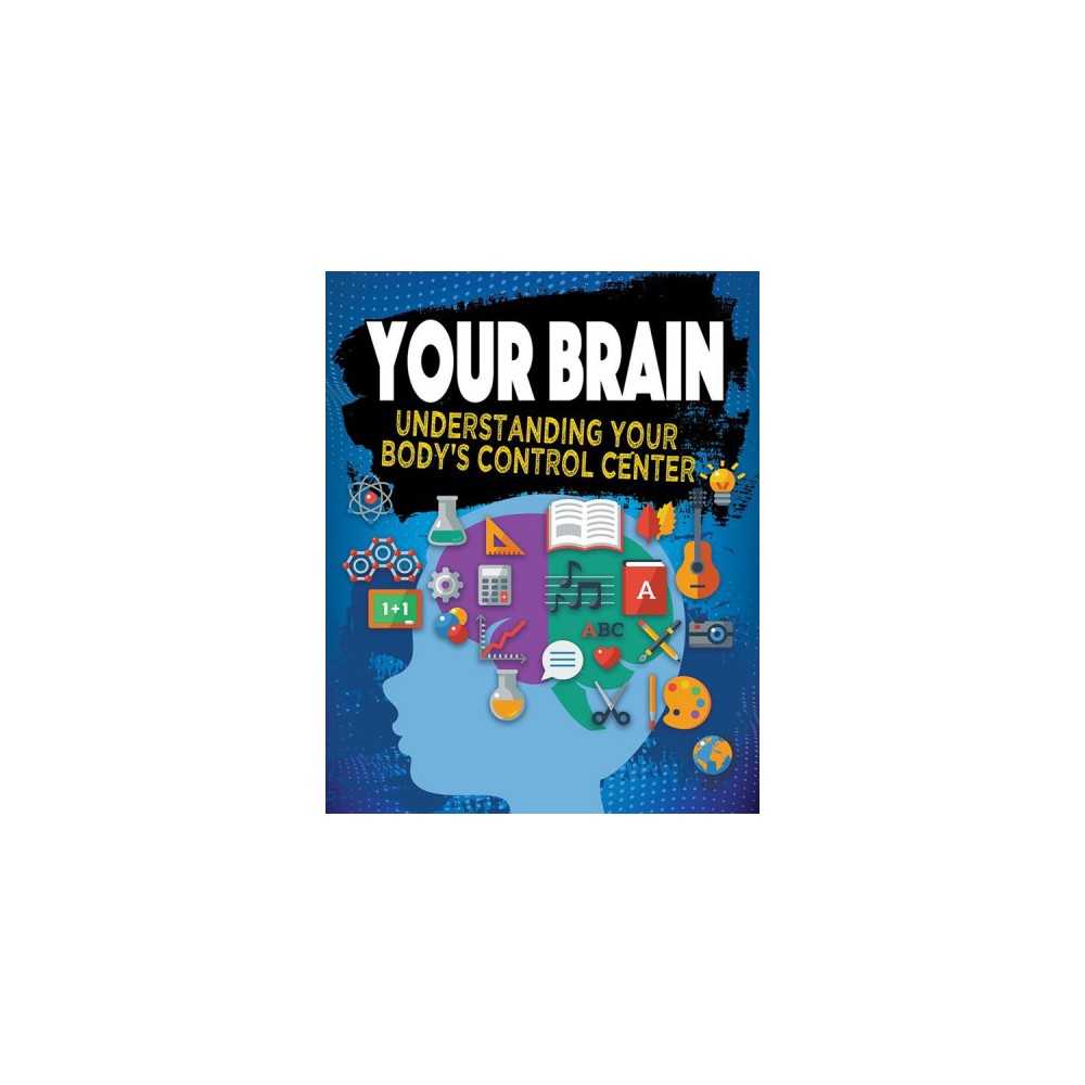 Your Brain : Understanding Your Body's Control Center - (Paperback)
