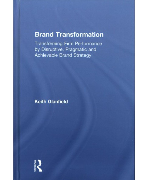 Brand Transformation : Transforming Firm Performance by Disruptive, Pragmatic and Achievable Brand - image 1 of 1