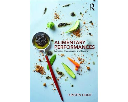 Alimentary Performances : Mimesis, Theatricality, and Cuisine -  by Kristin Hunt (Paperback) - image 1 of 1