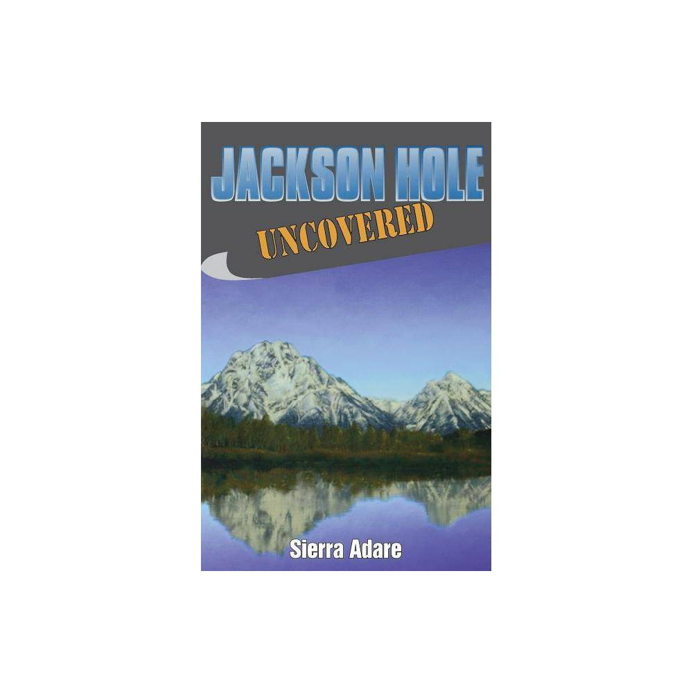 Jackson Hole Uncovered By Sierra Adare Paperback