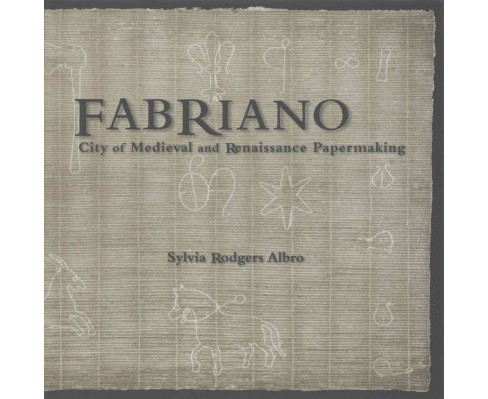Fabriano : City of Medieval and Renaissance Papermaking (Hardcover) (Sylvia Rodgers Albro) - image 1 of 1