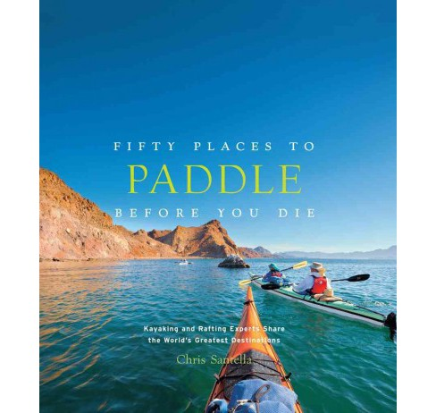 Fifty Places to Paddle Before You Die : Kayaking and Rafting Experts Share the World's Greatest - image 1 of 1
