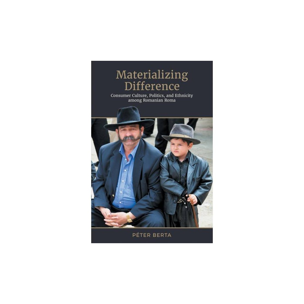 Materializing Difference : Consumer Culture, Politics, and Ethnicity Among Romanian Roma - (Hardcover)