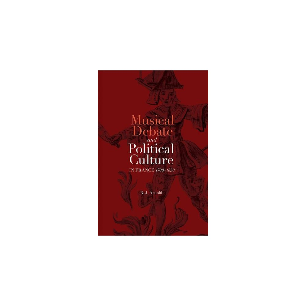 Musical Debate and Political Culture in France, 1700-1830 (Hardcover) (R. J. Arnold)