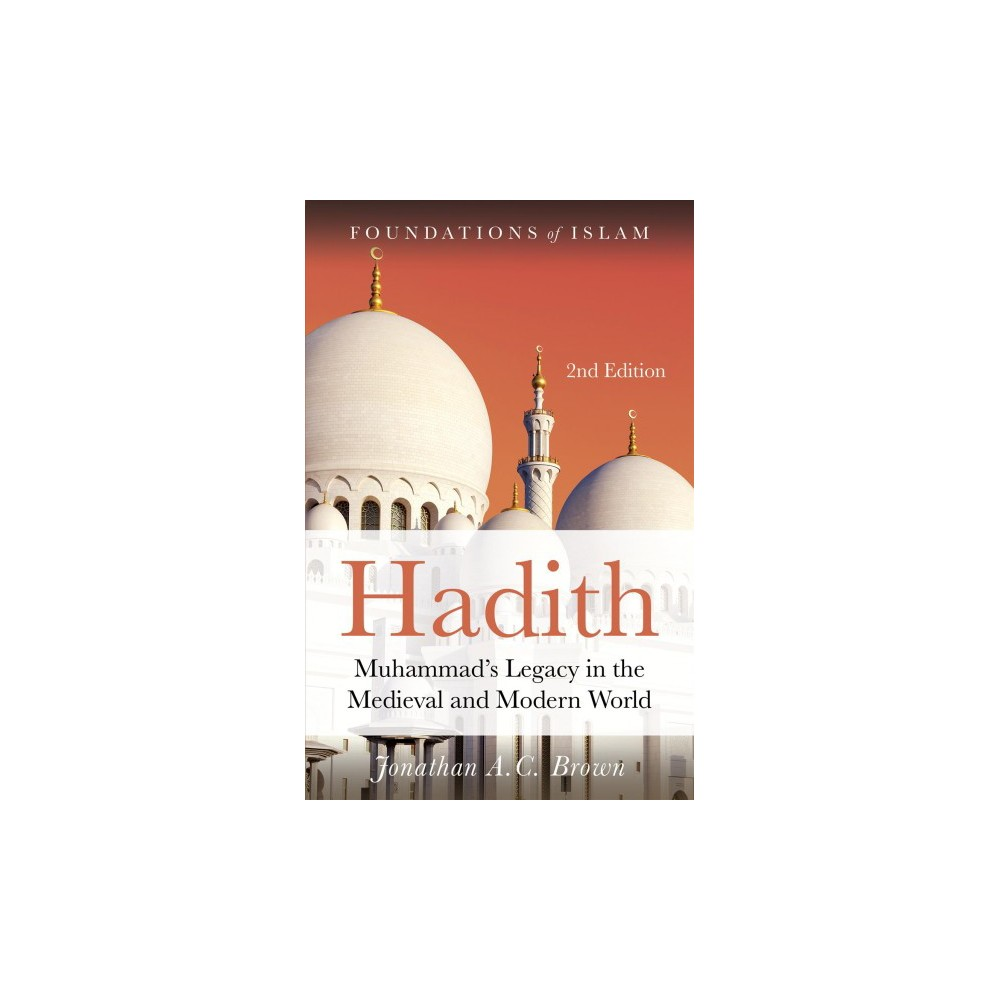 Hadith : Muhammad's Legacy in the Medieval and Modern World - Revised by Jonathan A. C. Brown