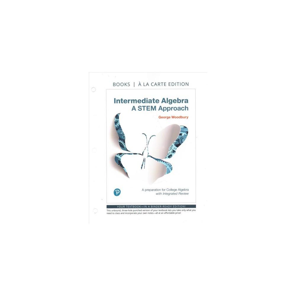 Intermediate Algebra : A Stem Approach, Books a La Carte Edition - by George Woodbury (Paperback)