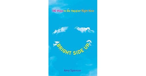 Bright Side Up : 100 Ways to Be Happier Right Now (Original) (Paperback) (Amy Spencer) - image 1 of 1