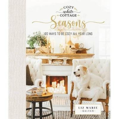 Cozy White Cottage Seasons - by  Liz Marie Galvan (Hardcover)