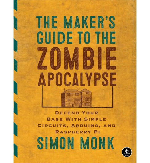 Maker's Guide to the Zombie Apocalypse : Defend Your Base With Simple Circuits, Arduino, and Raspberry - image 1 of 1