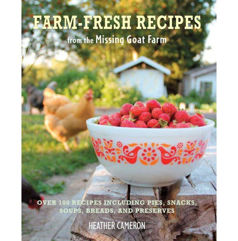Farm-Fresh Recipes from the Missing Goat Farm : Over 100 Recipes Including Pies, Snacks, Soups, Breads, - image 1 of 1