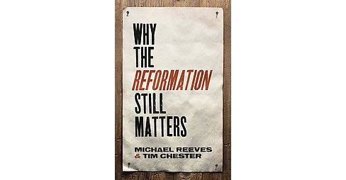 Why the Reformation Still Matters (Paperback) (Michael Reeves & Tim Chester) - image 1 of 1
