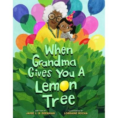 When Grandma Gives You a Lemon Tree - by Jamie L B Deenihan (Hardcover)