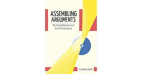 Assembling Arguments : Multimodal Rhetoric & Scientific Discourse (Hardcover) (Jonathan Buehl) - image 1 of 1