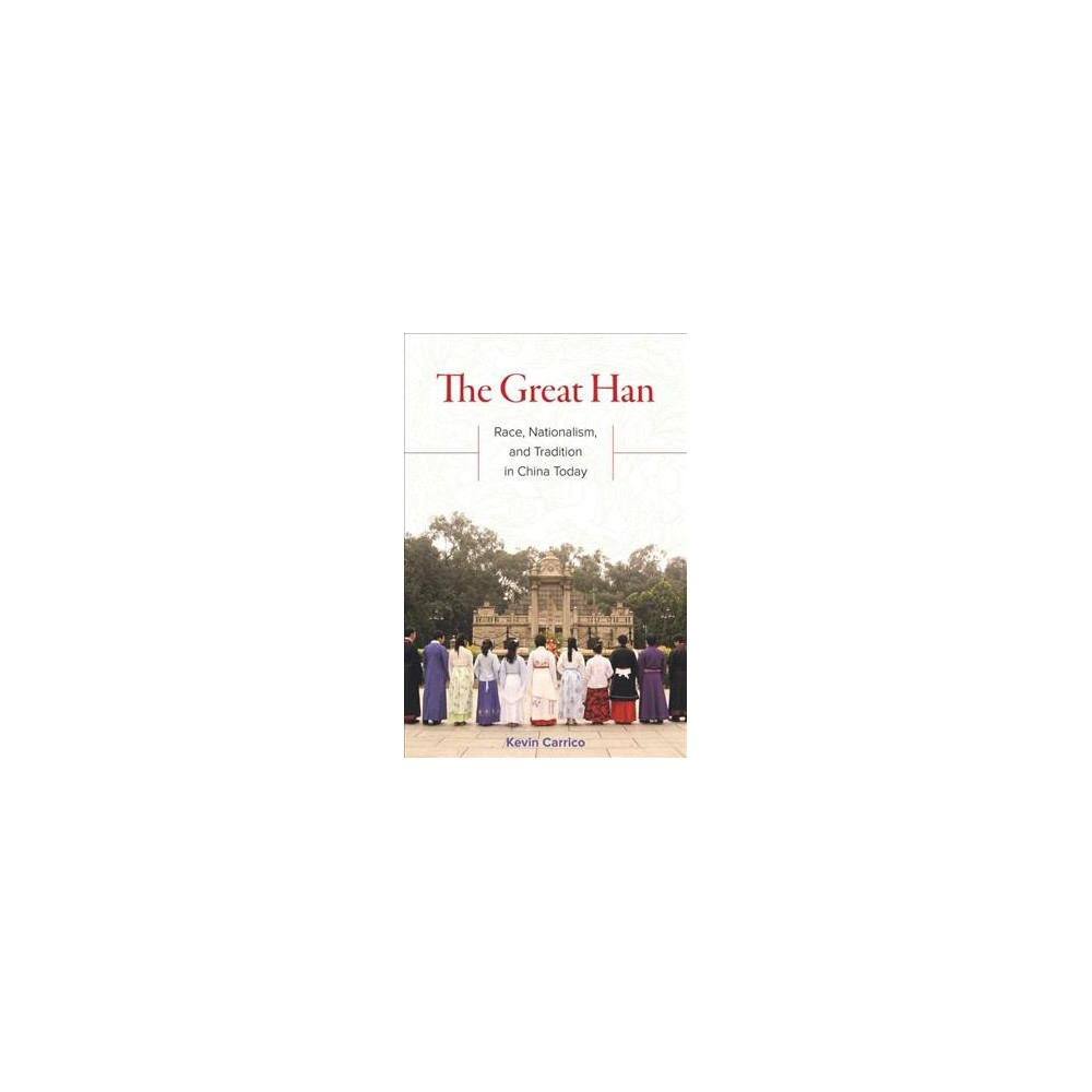 Great Han : Race, Nationalism, and Tradition in China Today - by Kevin Carrico (Paperback)