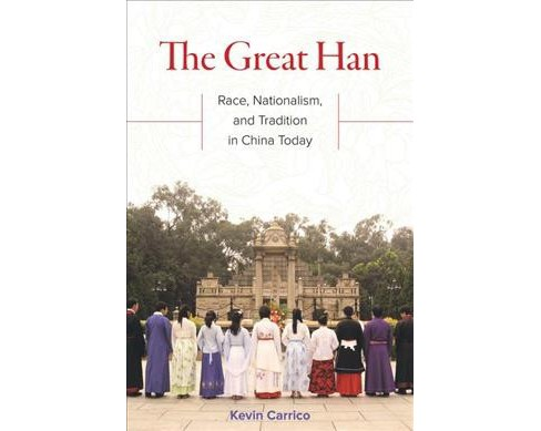 Great Han : Race, Nationalism, and Tradition in China Today -  by Kevin Carrico (Paperback) - image 1 of 1