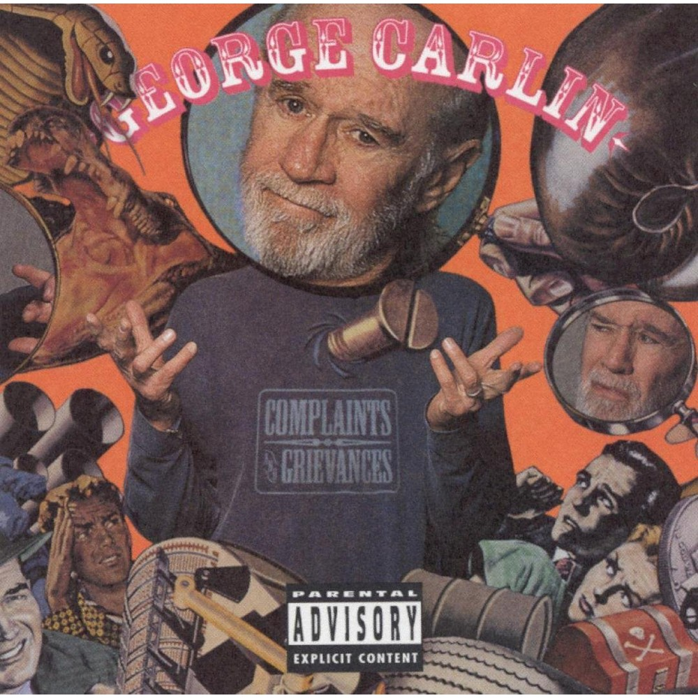 George Carlin - Complaints And Grievances (CD) Disc 1 1. Opening, The 2. Traffic Accidents- Keep Movin'! 3. You and Me (Things That Come off of Your Body) 4. People Who Oughta Be Killed: Self-Help Books 5. Motivation Seminars 6. Parents of Honor Students 7. Baby Slings 8.  My Daddy  9. Telephone Mimes 10. Hands-Free Telephone Headsets 11. Answering Machines 12. Family Newsletters 13. Music on Answering Machine 14. People Who Wear Visors 15. Singers with One Name 16. Rich Guys in Hot Air Balloons 17. People Who Misuse Credit Cards 18. Guys Named Todd 19. Gun Enthusiasts 20. White Guys Who Shave Their Heads 21. Nasa-Holes 22. Why We Don't Need 10 Commandments