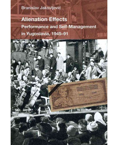 Alienation Effects : Performance and Self-Management in Yugoslavia, 1945-91 (Paperback) (Branislav - image 1 of 1