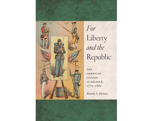 For Liberty and the Republic : The American Citizen as Soldier 1775-1861 (Reprint) (Paperback) (Ricardo - image 1 of 1