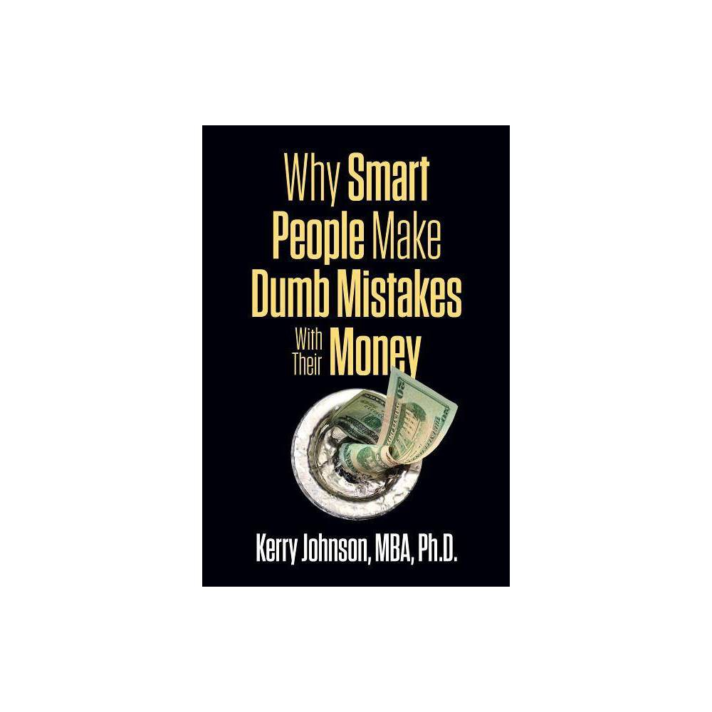 Why Smart People Make Dumb Mistakes with Their Money - by Kerry Johnson (Paperback)
