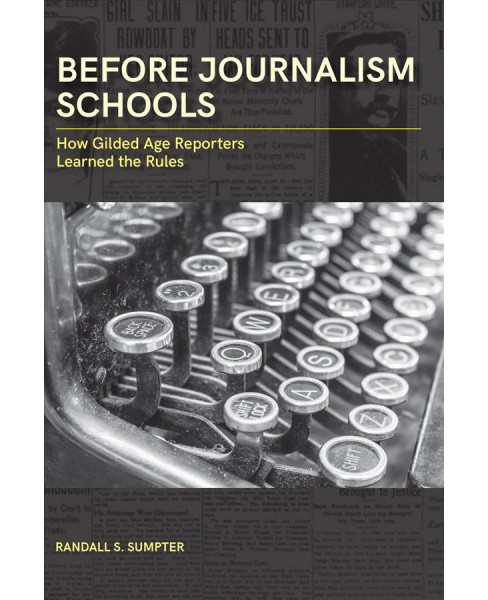 Before Journalism Schools : How Gilded Age Reporters Learned the Rules -  (Hardcover) - image 1 of 1