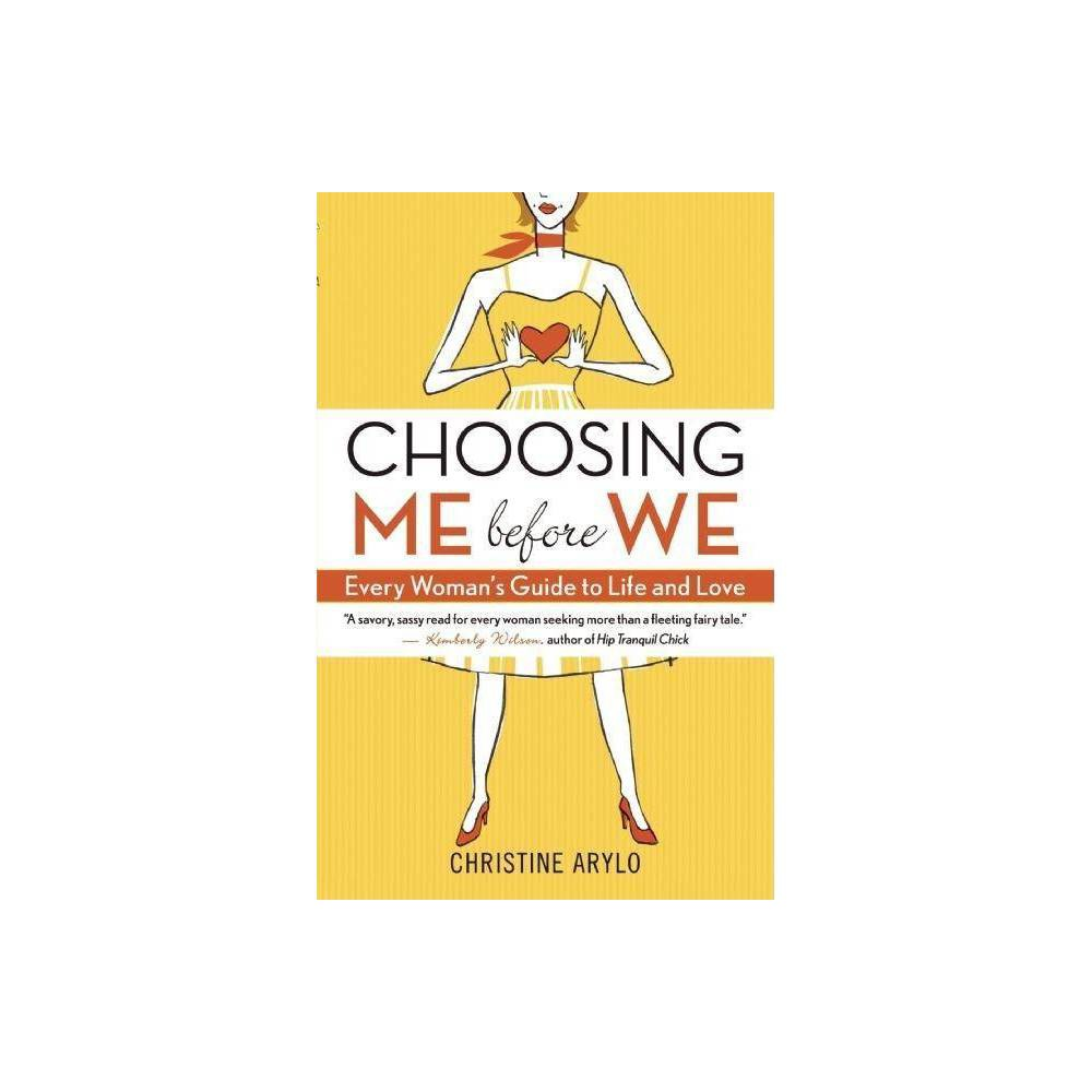 Choosing Me Before We - by Christine Arylo (Paperback) Full of sass, soul, and the type of empowering wisdom that no woman should live without, Choosing ME before WE is like a heart-to-heart with your closest girlfriend. And best of all, you'll discover that your closest girlfriend is your own truest self, inside you, always ready to offer wise, loving advice about what is best for you. Designed to challenge and guide women to create the relationships they want instead of the ones they often find themselves stuck in, this book is packed with stimulating questions to uncover what's true for you, powerful techniques to change old habits that sabotage your dreams, and real-life experiences shared by the author, her friends, and her clients. Author Christine Arylo, who almost married the wrong guy for all the wrong reasons, speaks to women of all ages, whether they're seeking a relationship, evaluating a less-than-fulfilling one, rebounding from a bad breakup, or working through issues with a partner. Choosing ME before WE teaches women to stop settling, to get real about the kind of partner they're looking for, and to start exploring and creating what they truly want in themselves and their relationships.