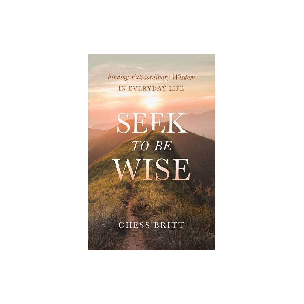 Seek To Be Wise By Chess Britt Hardcover