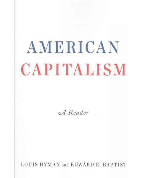 American Capitalism : A Reader (Reprint) (Paperback) (Louis Hyman & Edward E. Baptist) - image 1 of 1