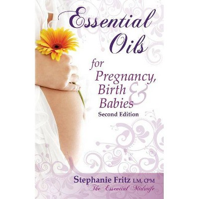 Essential Oils for Pregnancy, Birth & Babies - 2nd Edition by  Stephanie Fritz (Paperback)