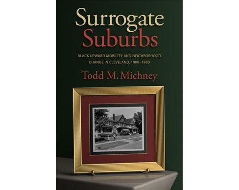 Surrogate Suburbs : Black Upward Mobility and Neighborhood Change in Cleveland, 1900-1980 (Paperback) - image 1 of 1