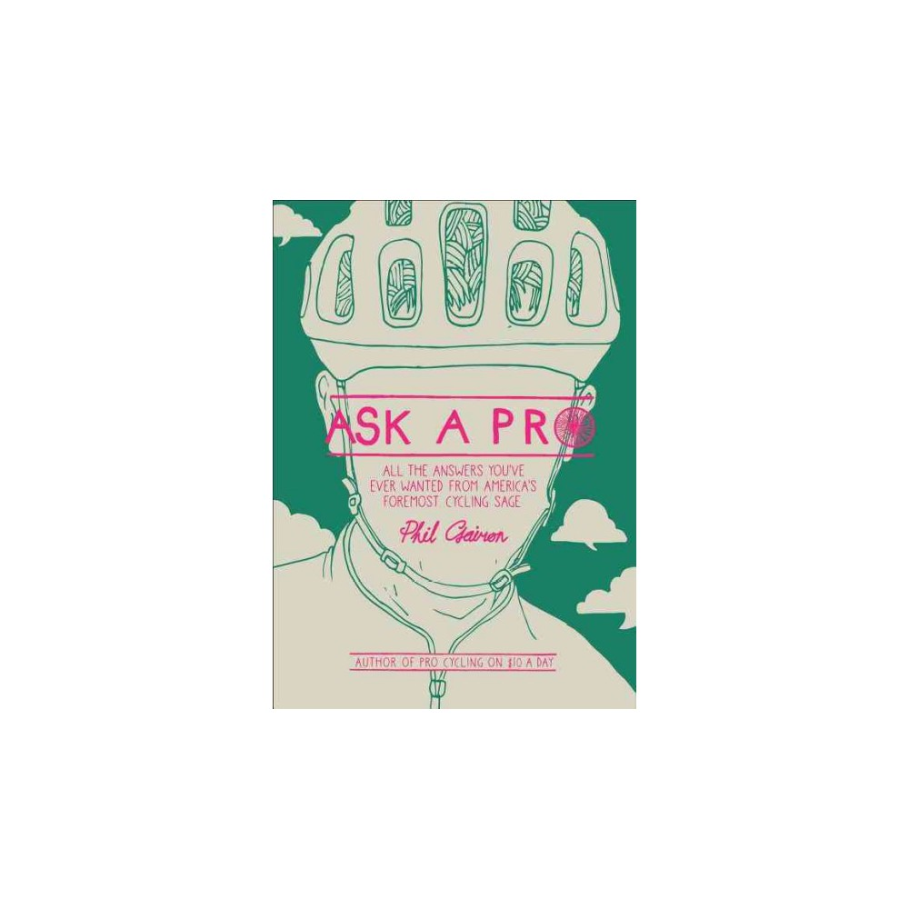 Ask a Pro : Deep Thoughts and Unreliable Advice from America's Foremost Cycling Sage - (Hardcover)