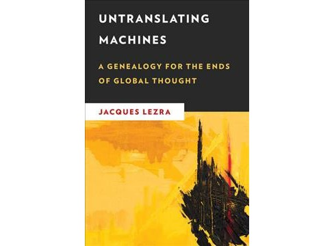 Untranslating Machines : A Genealogy for the Ends of Global Thought (Hardcover) (Jacques Lezra) - image 1 of 1