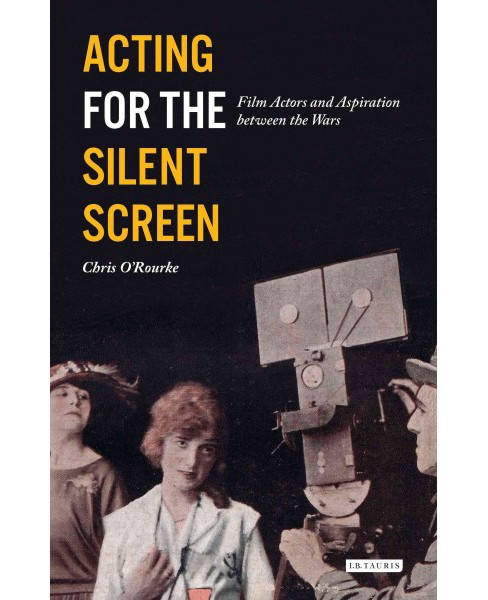Acting for the Silent Screen : Film Actors and Aspiration Between the Wars (Hardcover) (Chris - image 1 of 1