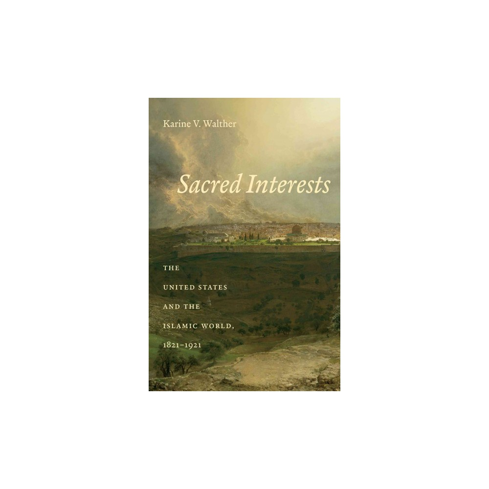 Sacred Interests : The United States and the Islamic World, 1821-1921 (Hardcover) (Karine V. Walther)