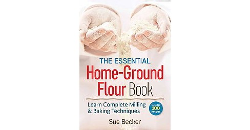 Essential Home-Ground Flour Book : Learn Complete Milling & Baking Techniques (Paperback) (Sue Becker) - image 1 of 1