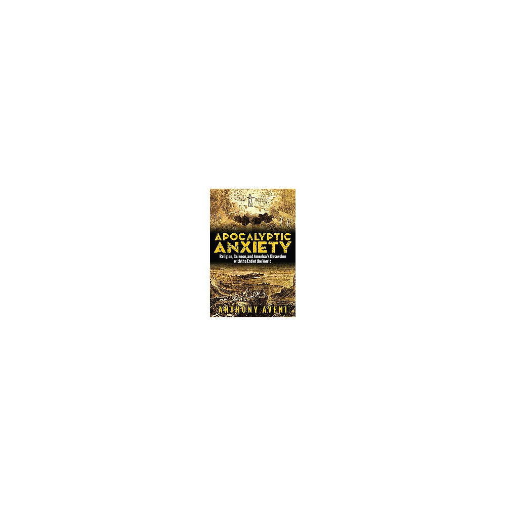 Apocalyptic Anxiety : Religion, Science, and America's Obsession With the End of the World (Paperback)