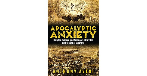Apocalyptic Anxiety : Religion, Science, and America's Obsession With the End of the World (Paperback) - image 1 of 1